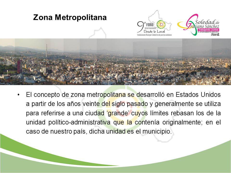 Zona Metropolitana El concepto de zona metropolitana se desarrolló en Estados Unidos a partir de los años veinte del siglo pasado y generalmente se ut