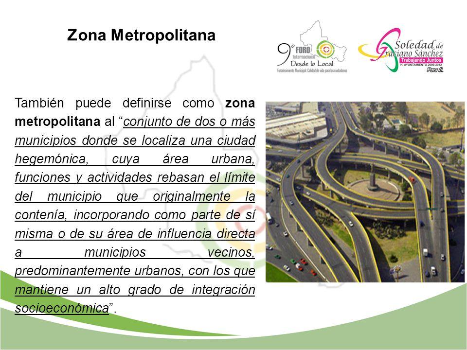 Zona Metropolitana También puede definirse como zona metropolitana al conjunto de dos o más municipios donde se localiza una ciudad hegemónica, cuya á