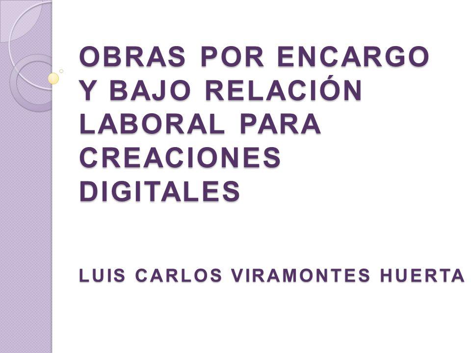 OBRAS POR ENCARGO Y BAJO RELACIÓN LABORAL PARA CREACIONES DIGITALES LUIS CARLOS VIRAMONTES HUERTA