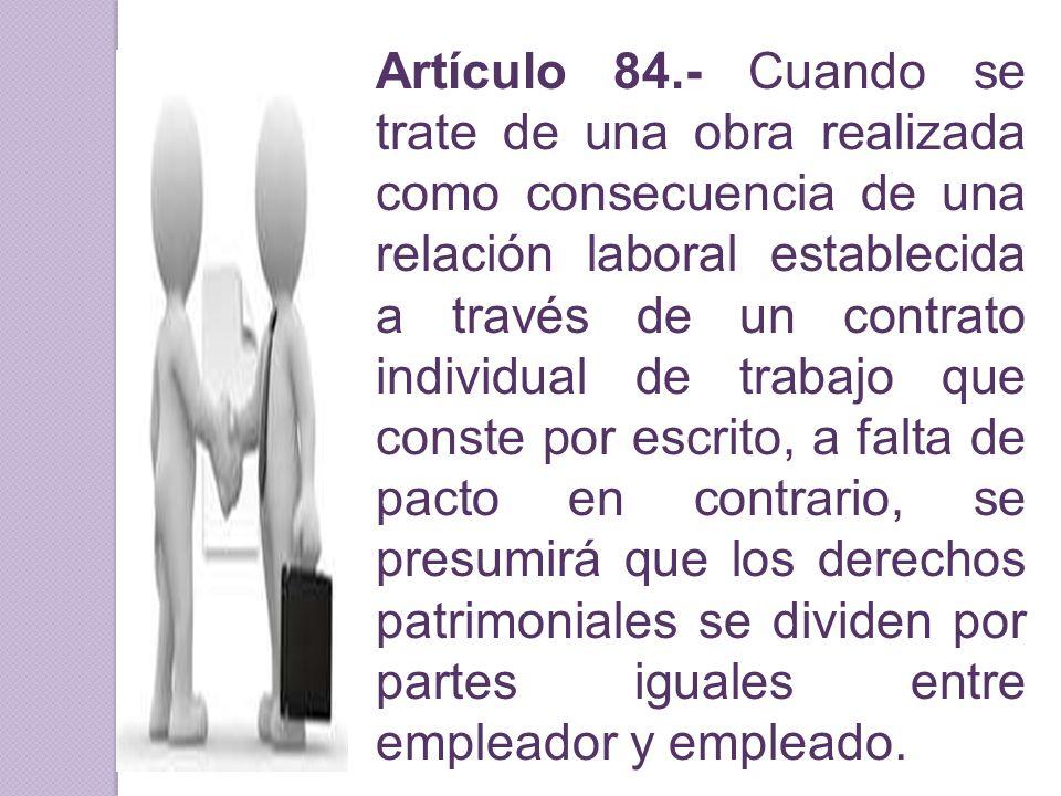 Artículo 84.- Cuando se trate de una obra realizada como consecuencia de una relación laboral establecida a través de un contrato individual de trabaj