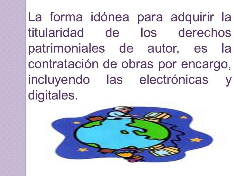 La forma idónea para adquirir la titularidad de los derechos patrimoniales de autor, es la contratación de obras por encargo, incluyendo las electróni