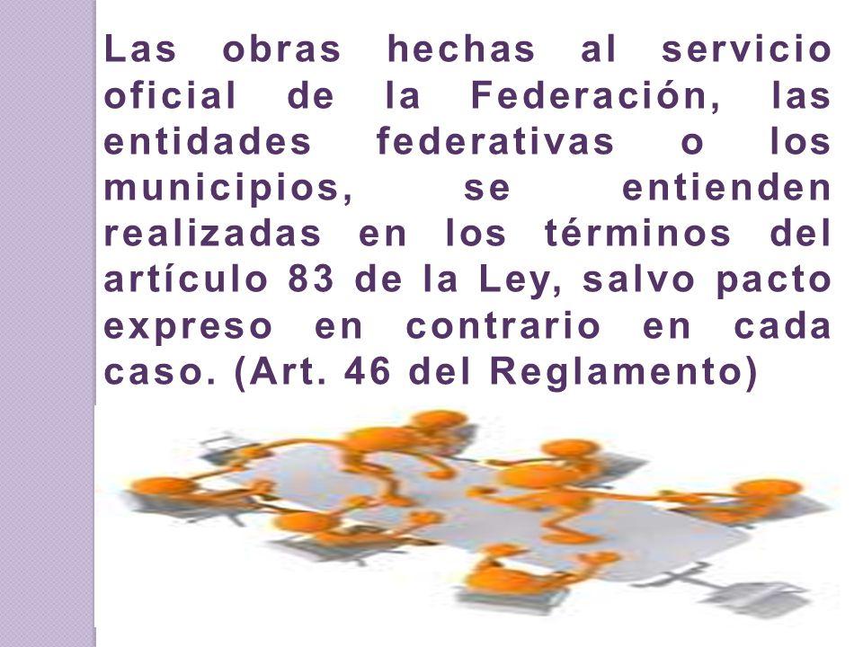Las obras hechas al servicio oficial de la Federación, las entidades federativas o los municipios, se entienden realizadas en los términos del artícul
