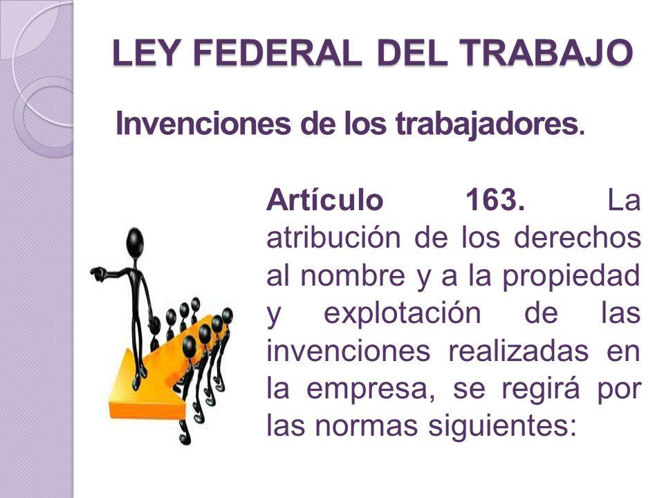 LEY FEDERAL DEL TRABAJO Invenciones de los trabajadores. Artículo 163. La atribución de los derechos al nombre y a la propiedad y explotación de las i