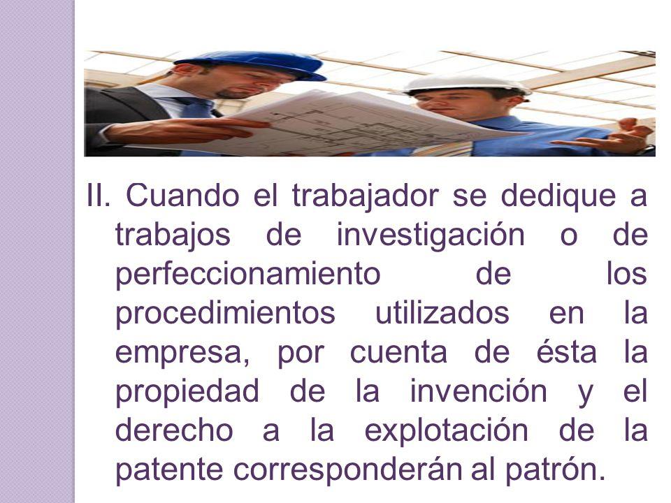 II. Cuando el trabajador se dedique a trabajos de investigación o de perfeccionamiento de los procedimientos utilizados en la empresa, por cuenta de é