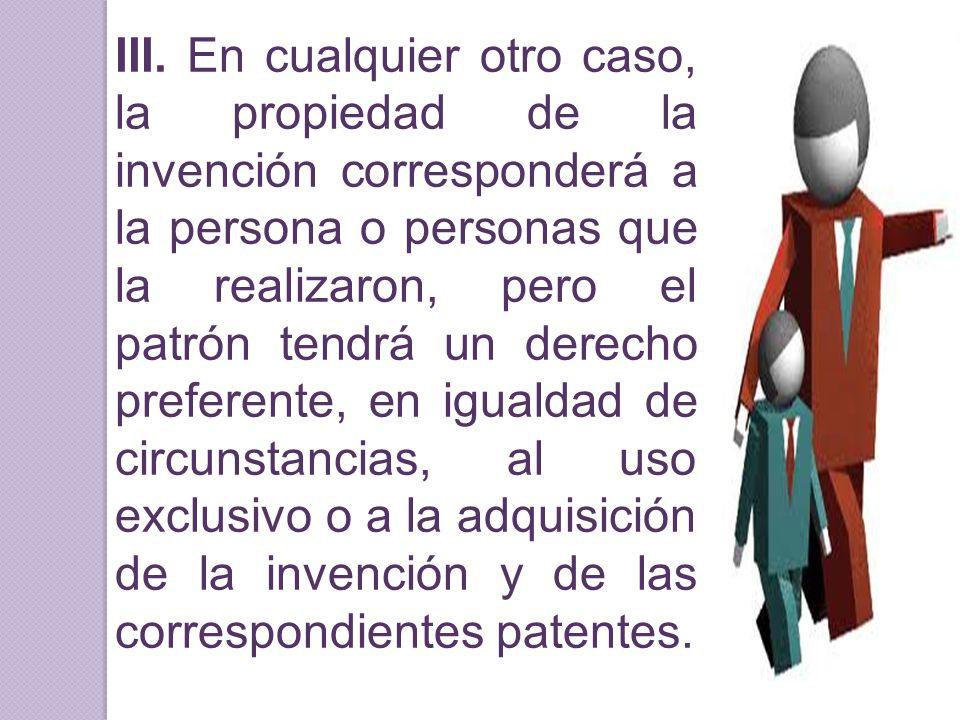 III. En cualquier otro caso, la propiedad de la invención corresponderá a la persona o personas que la realizaron, pero el patrón tendrá un derecho pr