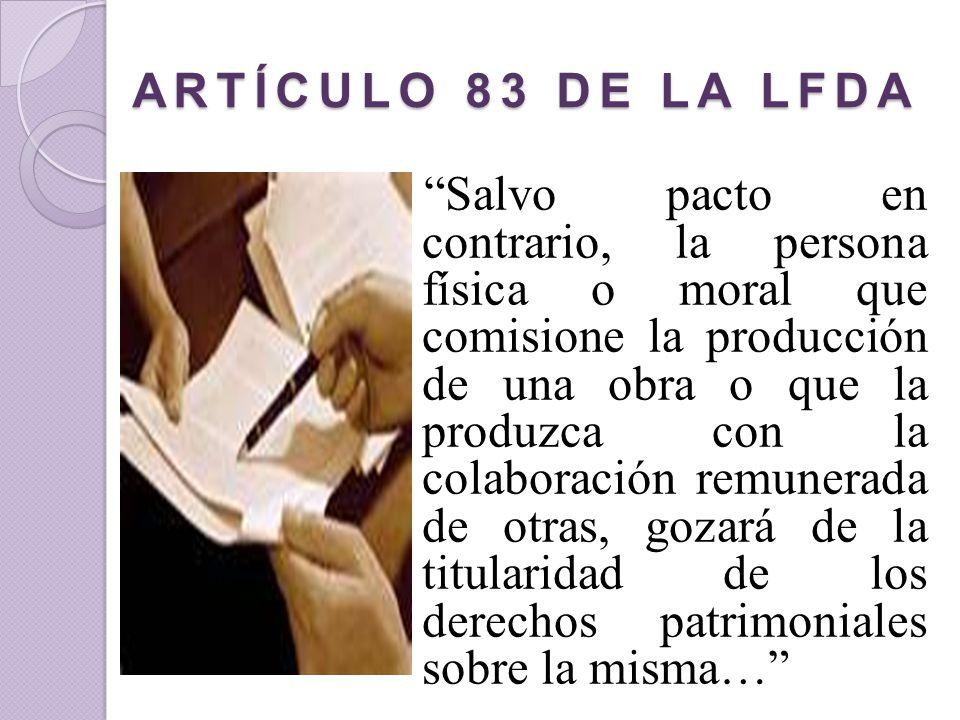ARTÍCULO 83 DE LA LFDA Salvo pacto en contrario, la persona física o moral que comisione la producción de una obra o que la produzca con la colaboraci