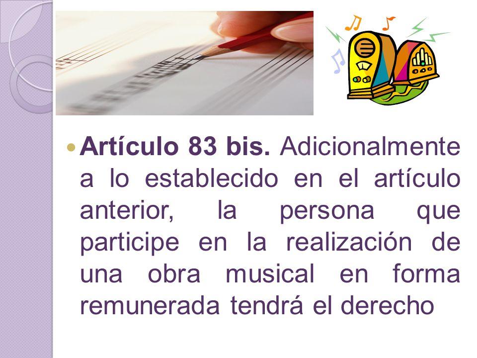 Artículo 83 bis. Adicionalmente a lo establecido en el artículo anterior, la persona que participe en la realización de una obra musical en forma remu