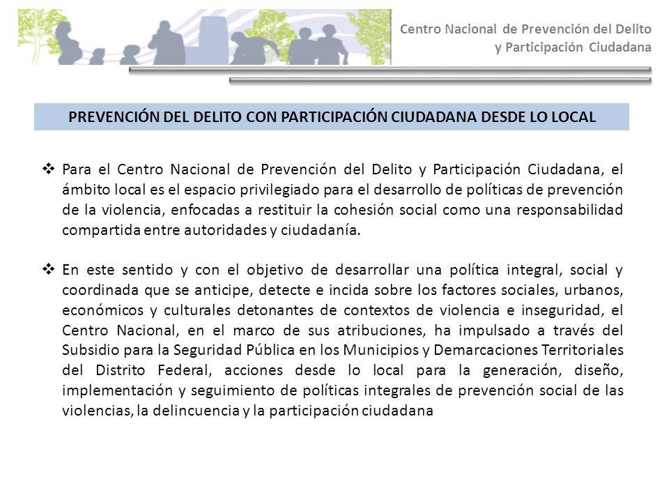 Centro Nacional de Prevención del Delito y Participación Ciudadana PREVENCIÓN DEL DELITO CON PARTICIPACIÓN CIUDADANA DESDE LO LOCAL Para el Centro Nac