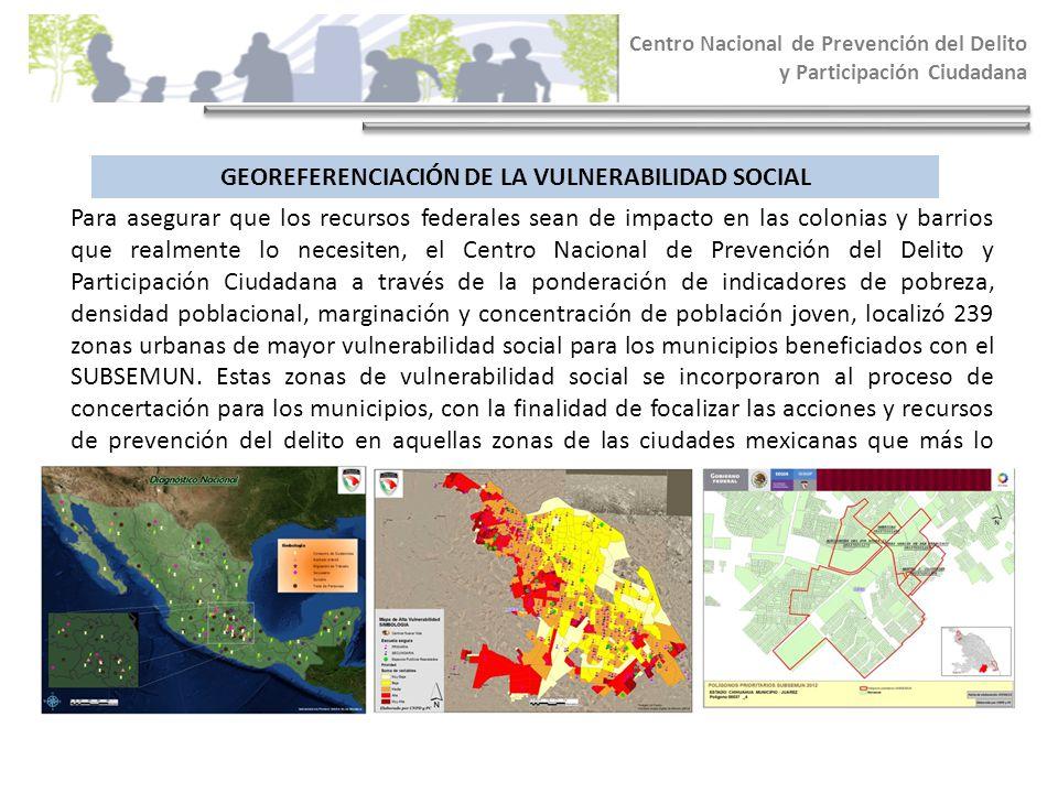 GEOREFERENCIACIÓN DE LA VULNERABILIDAD SOCIAL Centro Nacional de Prevención del Delito y Participación Ciudadana Para asegurar que los recursos federa