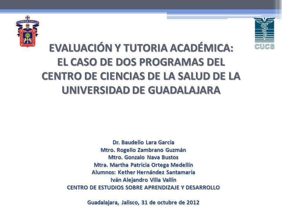 EVALUACIÓN Y TUTORIA ACADÉMICA: EL CASO DE DOS PROGRAMAS DEL CENTRO DE CIENCIAS DE LA SALUD DE LA UNIVERSIDAD DE GUADALAJARA Dr. Baudelio Lara García