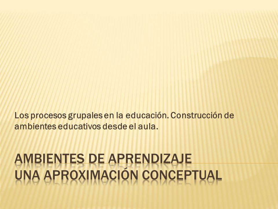 Los procesos grupales en la educación. Construcción de ambientes educativos desde el aula.