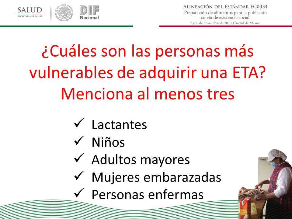 ¿Cuáles son las personas más vulnerables de adquirir una ETA? Menciona al menos tres Lactantes Niños Adultos mayores Mujeres embarazadas Personas enfe