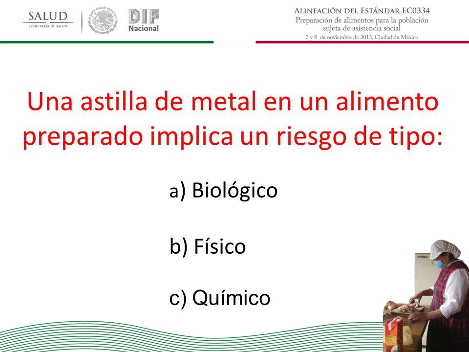 Una astilla de metal en un alimento preparado implica un riesgo de tipo: a ) Biológico b) Físico c) Químico