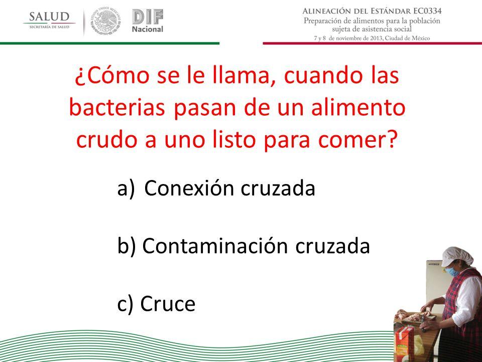 ¿Cómo se le llama, cuando las bacterias pasan de un alimento crudo a uno listo para comer? a)Conexión cruzada b) Contaminación cruzada c) Cruce