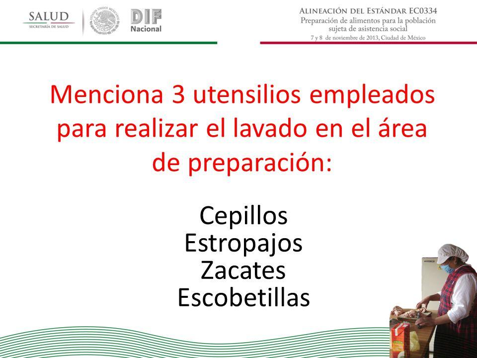 Menciona 3 utensilios empleados para realizar el lavado en el área de preparación: Cepillos Estropajos Zacates Escobetillas