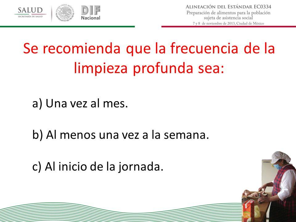 Se recomienda que la frecuencia de la limpieza profunda sea: a) Una vez al mes. b) Al menos una vez a la semana. c) Al inicio de la jornada.