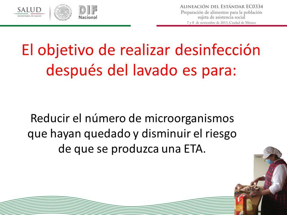 El objetivo de realizar desinfección después del lavado es para: Reducir el número de microorganismos que hayan quedado y disminuir el riesgo de que s
