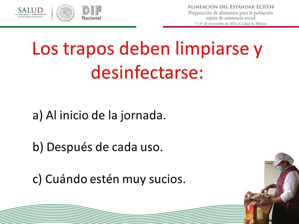 Los trapos deben limpiarse y desinfectarse: a) Al inicio de la jornada. b) Después de cada uso. c) Cuándo estén muy sucios.