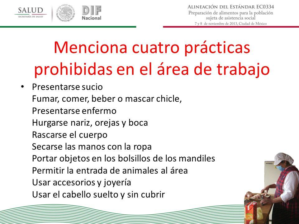 Menciona cuatro prácticas prohibidas en el área de trabajo Presentarse sucio Fumar, comer, beber o mascar chicle, Presentarse enfermo Hurgarse nariz,