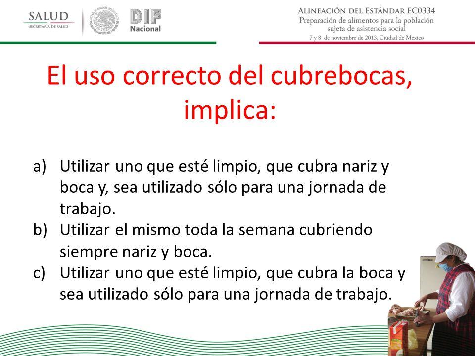 El uso correcto del cubrebocas, implica: a)Utilizar uno que esté limpio, que cubra nariz y boca y, sea utilizado sólo para una jornada de trabajo. b)U