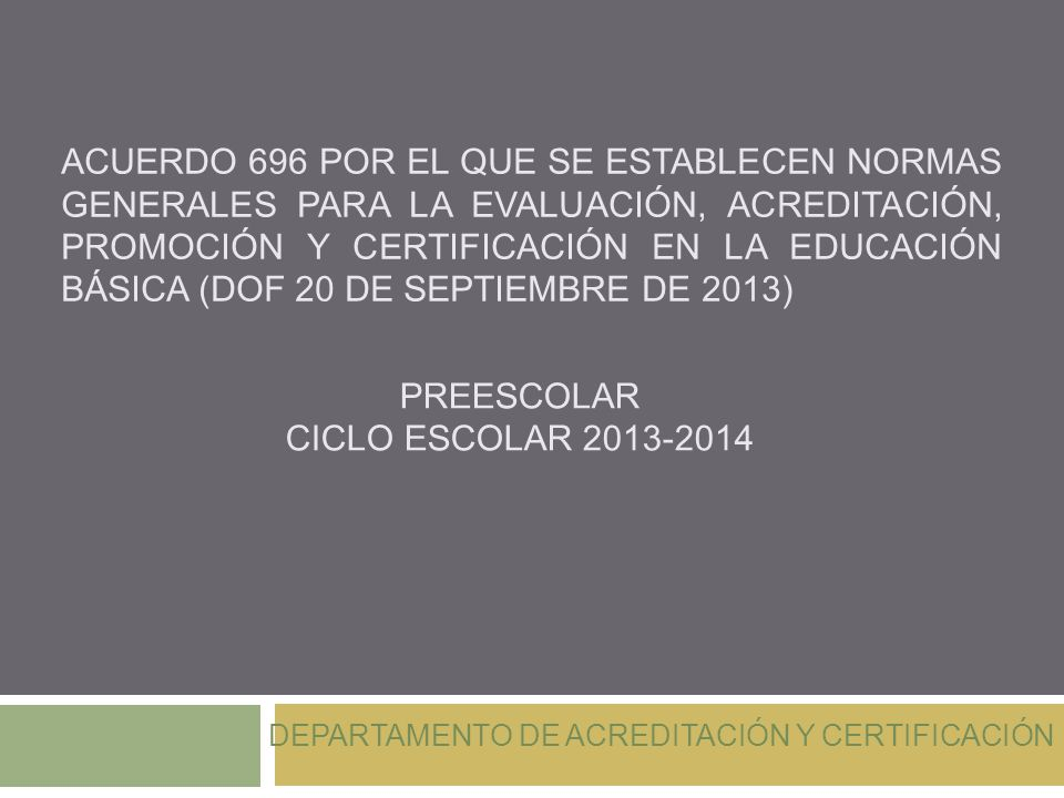 ACUERDO 696 POR EL QUE SE ESTABLECEN NORMAS GENERALES PARA LA EVALUACIÓN, ACREDITACIÓN, PROMOCIÓN Y CERTIFICACIÓN EN LA EDUCACIÓN BÁSICA (DOF 20 DE SEPTIEMBRE DE 2013) PREESCOLAR CICLO ESCOLAR 2013-2014 DEPARTAMENTO DE ACREDITACIÓN Y CERTIFICACIÓN