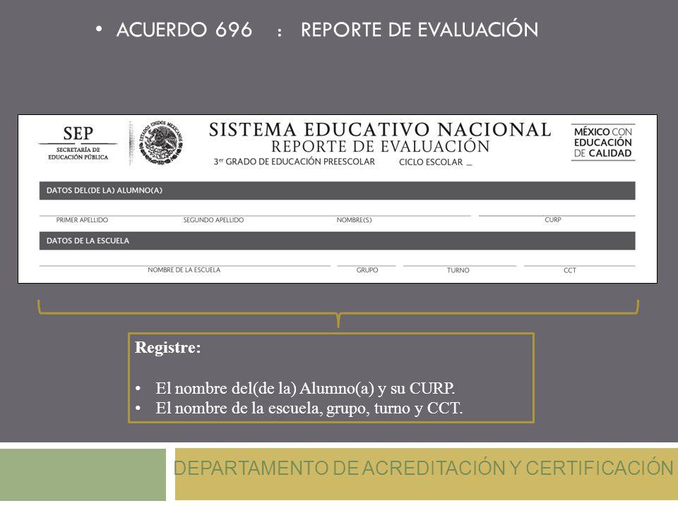 ACUERDO 696 : REPORTE DE EVALUACIÓN Registre: El nombre del(de la) Alumno(a) y su CURP. El nombre de la escuela, grupo, turno y CCT. DEPARTAMENTO DE A