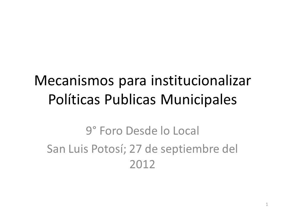 Mecanismos para institucionalizar Políticas Publicas Municipales 9° Foro Desde lo Local San Luis Potosí; 27 de septiembre del 2012 1