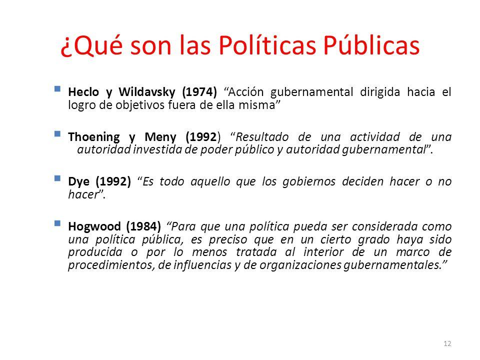 ¿Qué son las Políticas Públicas Heclo y Wildavsky (1974) Acción gubernamental dirigida hacia el logro de objetivos fuera de ella misma Thoening y Meny (1992) Resultado de una actividad de una autoridad investida de poder público y autoridad gubernamental.