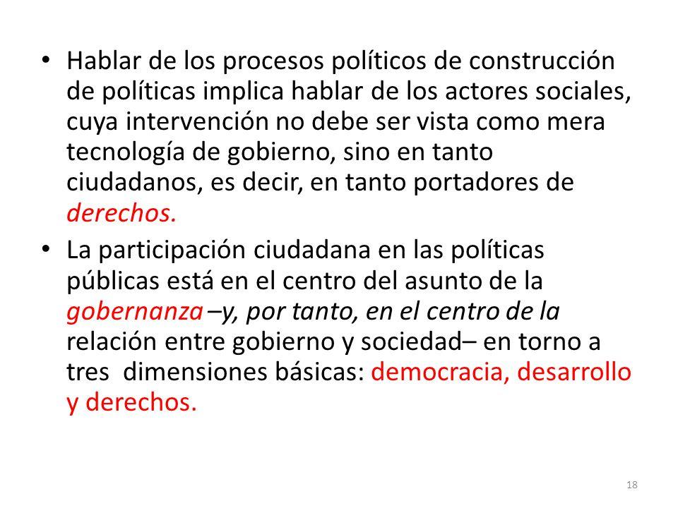 Hablar de los procesos políticos de construcción de políticas implica hablar de los actores sociales, cuya intervención no debe ser vista como mera tecnología de gobierno, sino en tanto ciudadanos, es decir, en tanto portadores de derechos.