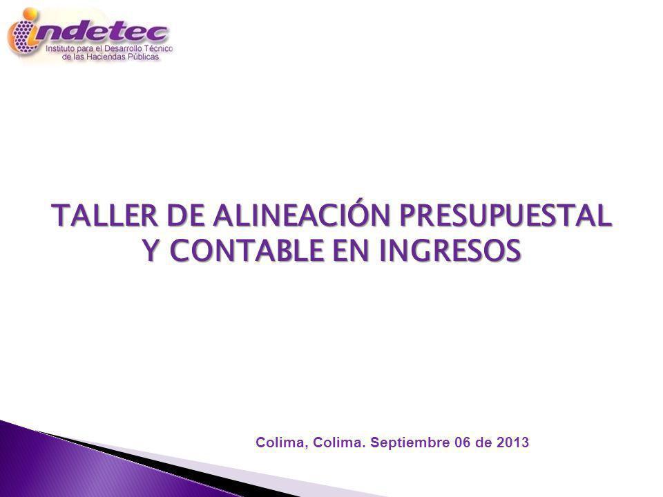 TALLER DE ALINEACIÓN PRESUPUESTAL Y CONTABLE EN INGRESOS Colima, Colima. Septiembre 06 de 2013