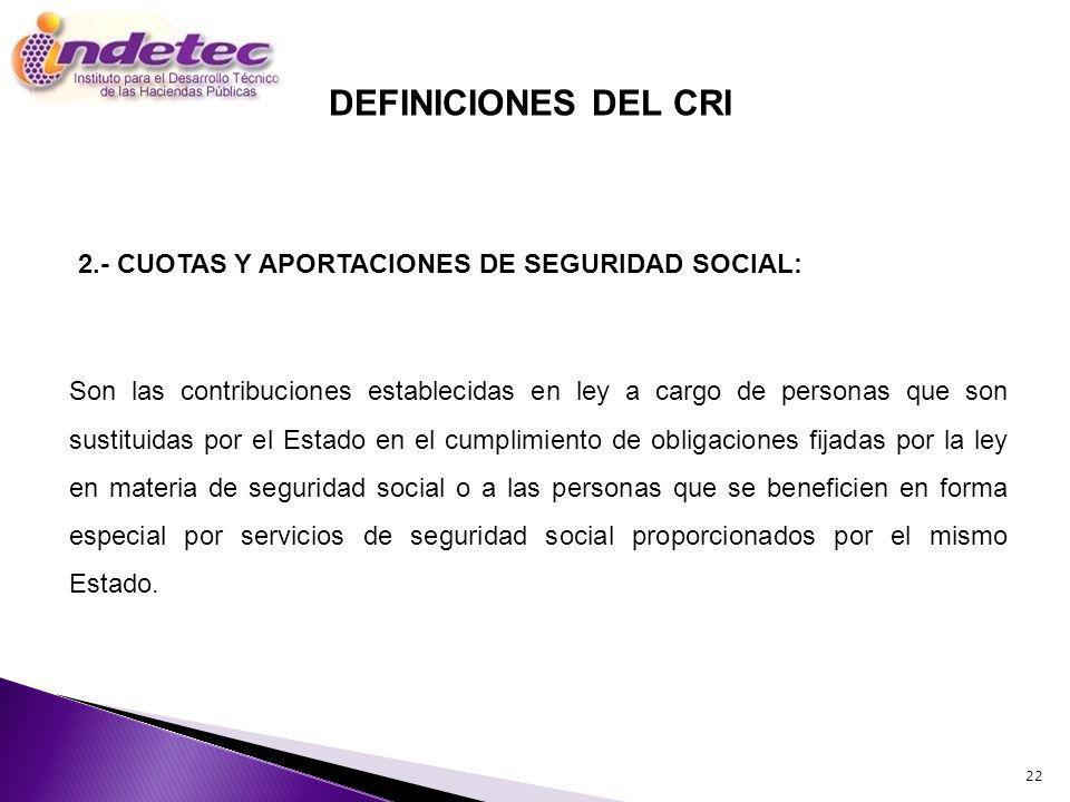 22 Son las contribuciones establecidas en ley a cargo de personas que son sustituidas por el Estado en el cumplimiento de obligaciones fijadas por la ley en materia de seguridad social o a las personas que se beneficien en forma especial por servicios de seguridad social proporcionados por el mismo Estado.