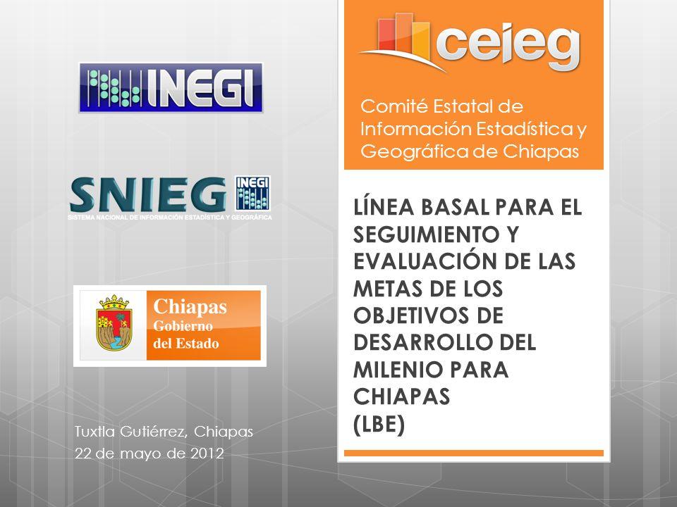 Comité Estatal de Información Estadística y Geográfica de Chiapas LÍNEA BASAL PARA EL SEGUIMIENTO Y EVALUACIÓN DE LAS METAS DE LOS OBJETIVOS DE DESARR
