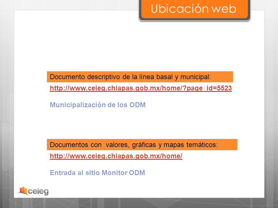 Ubicación web http://www.ceieg.chiapas.gob.mx/home/?page_id=5523 Municipalización de los ODM Documento descriptivo de la línea basal y municipal: Docu