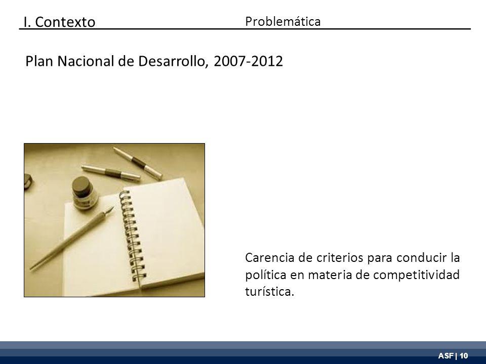 ASF | 10 Plan Nacional de Desarrollo, 2007-2012 Carencia de criterios para conducir la política en materia de competitividad turística. Problemática I