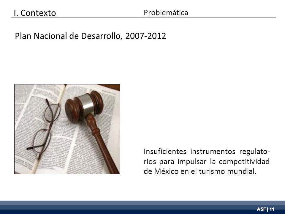 ASF | 11 Plan Nacional de Desarrollo, 2007-2012 Insuficientes instrumentos regulato- rios para impulsar la competitividad de México en el turismo mund