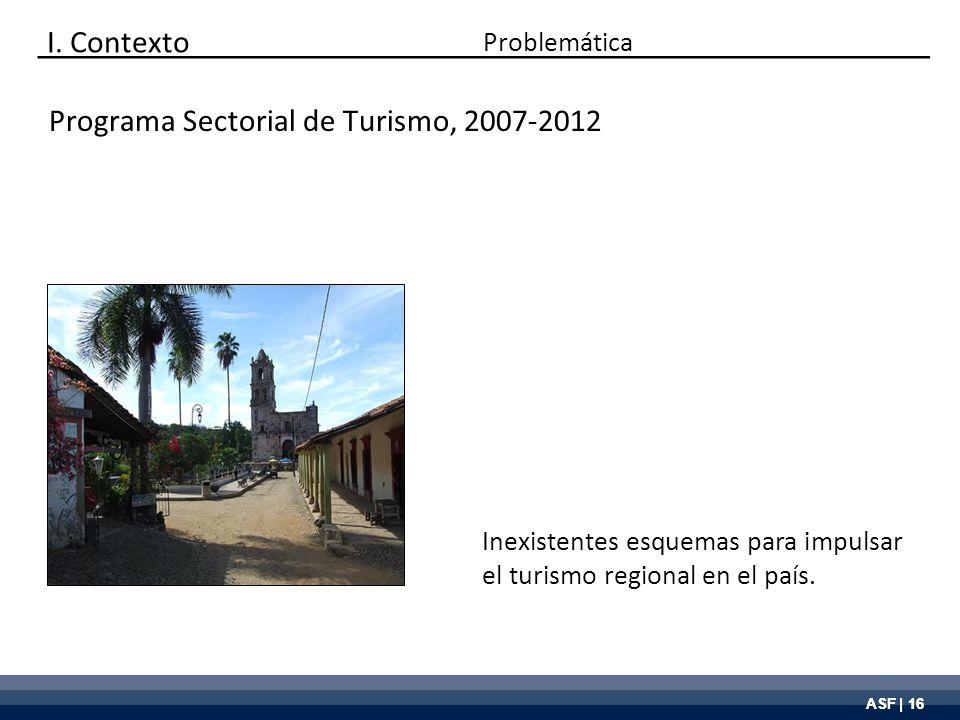 ASF | 16 I. Contexto Problemática Inexistentes esquemas para impulsar el turismo regional en el país. Programa Sectorial de Turismo, 2007-2012