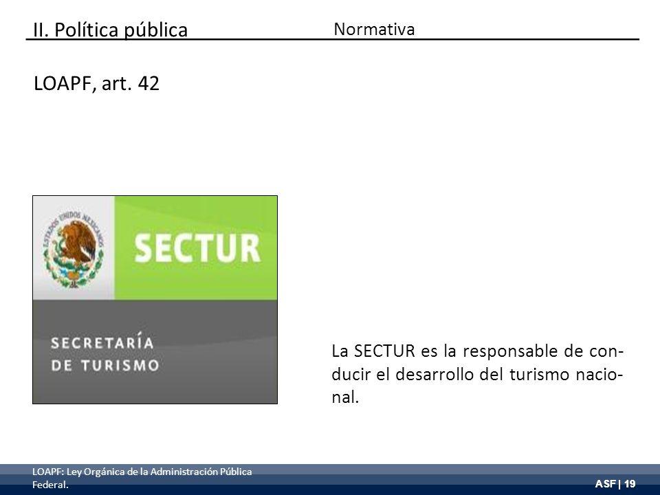 ASF | 19 II. Política pública La SECTUR es la responsable de con- ducir el desarrollo del turismo nacio- nal. LOAPF, art. 42 Normativa LOAPF: Ley Orgá