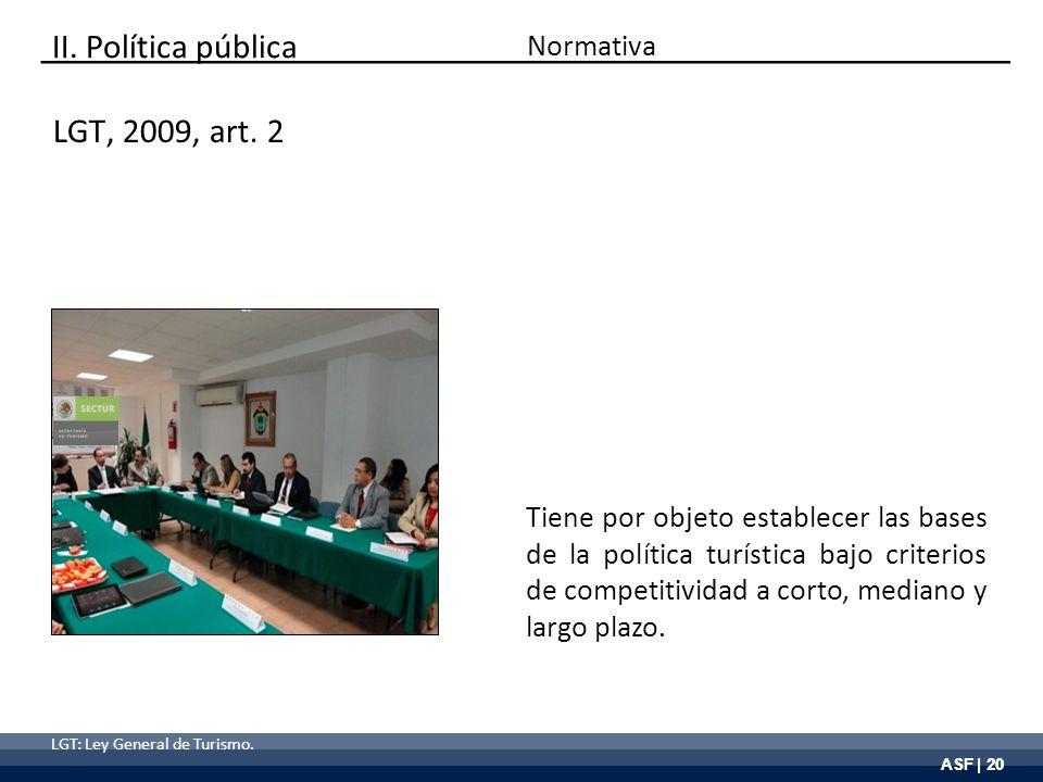 ASF | 20 Tiene por objeto establecer las bases de la política turística bajo criterios de competitividad a corto, mediano y largo plazo. LGT, 2009, ar