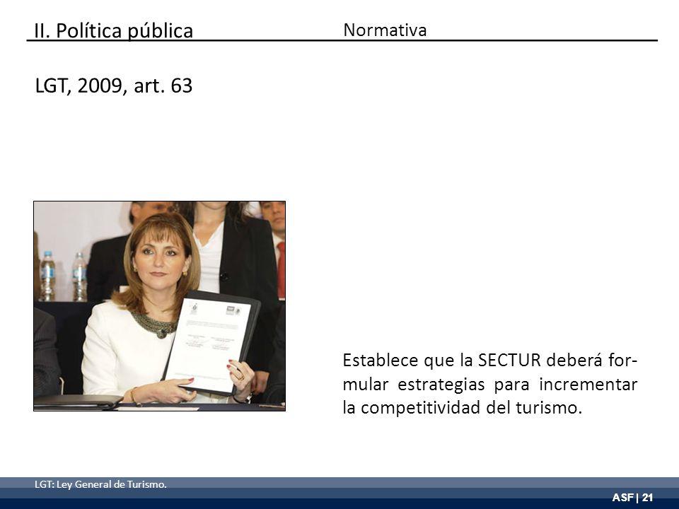 ASF | 21 LGT, 2009, art. 63 Establece que la SECTUR deberá for- mular estrategias para incrementar la competitividad del turismo. LGT: Ley General de