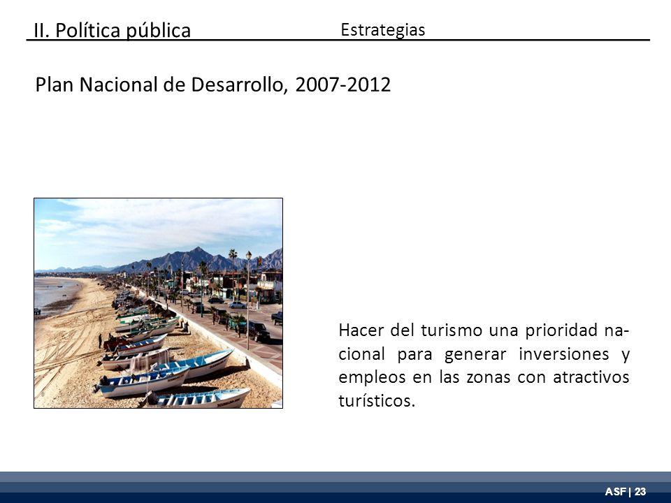 ASF | 23 Plan Nacional de Desarrollo, 2007-2012 Hacer del turismo una prioridad na- cional para generar inversiones y empleos en las zonas con atracti