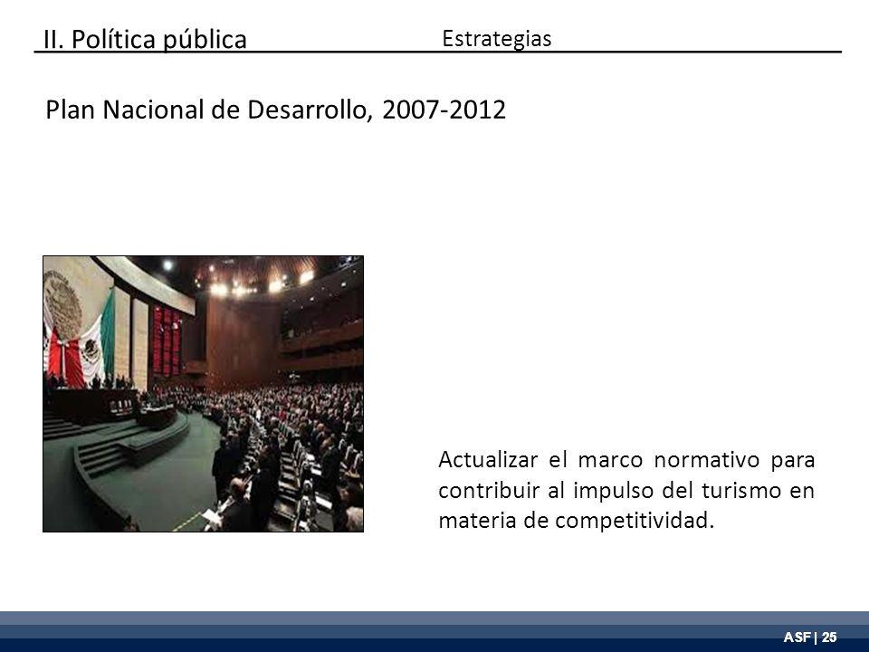 ASF | 25 Plan Nacional de Desarrollo, 2007-2012 Actualizar el marco normativo para contribuir al impulso del turismo en materia de competitividad. Est
