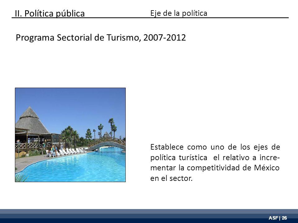 ASF | 26 Programa Sectorial de Turismo, 2007-2012 Establece como uno de los ejes de política turística el relativo a incre- mentar la competitividad d