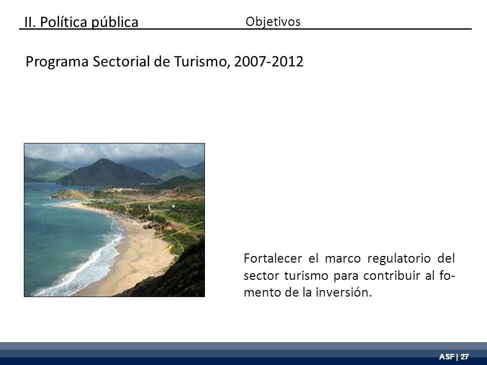 ASF | 27 Programa Sectorial de Turismo, 2007-2012 Fortalecer el marco regulatorio del sector turismo para contribuir al fo- mento de la inversión. Obj