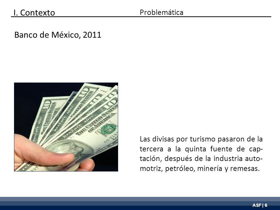 ASF | 6 Banco de México, 2011 Las divisas por turismo pasaron de la tercera a la quinta fuente de cap- tación, después de la industria auto- motriz, p