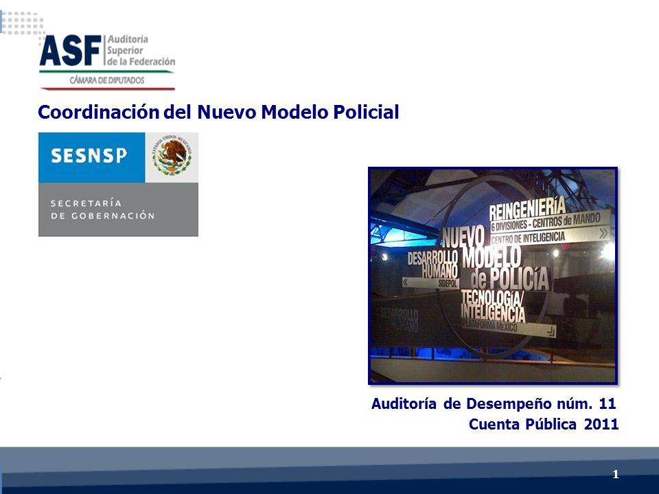 Cuenta Pública 2011 Auditoría de Desempeño núm. 11 Coordinación del Nuevo Modelo Policial 1 1