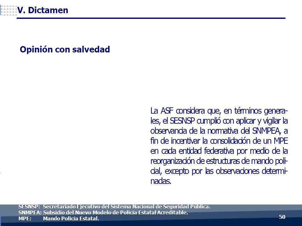 La ASF considera que, en términos genera- les, el SESNSP cumplió con aplicar y vigilar la observancia de la normativa del SNMPEA, a fin de incentivar la consolidación de un MPE en cada entidad federativa por medio de la reorganización de estructuras de mando poli- cial, excepto por las observaciones determi- nadas.
