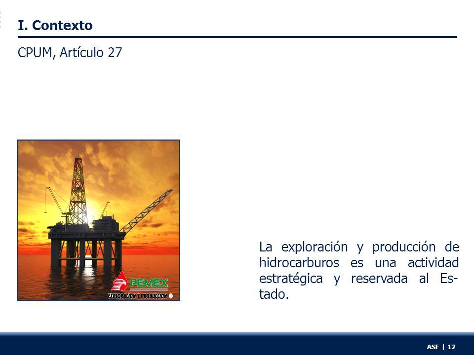 I. Contexto La exploración y producción de hidrocarburos es una actividad estratégica y reservada al Es- tado. ASF | 12 CPUM, Artículo 27