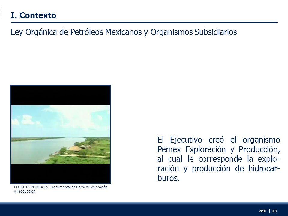 I. Contexto Ley Orgánica de Petróleos Mexicanos y Organismos Subsidiarios El Ejecutivo creó el organismo Pemex Exploración y Producción, al cual le co