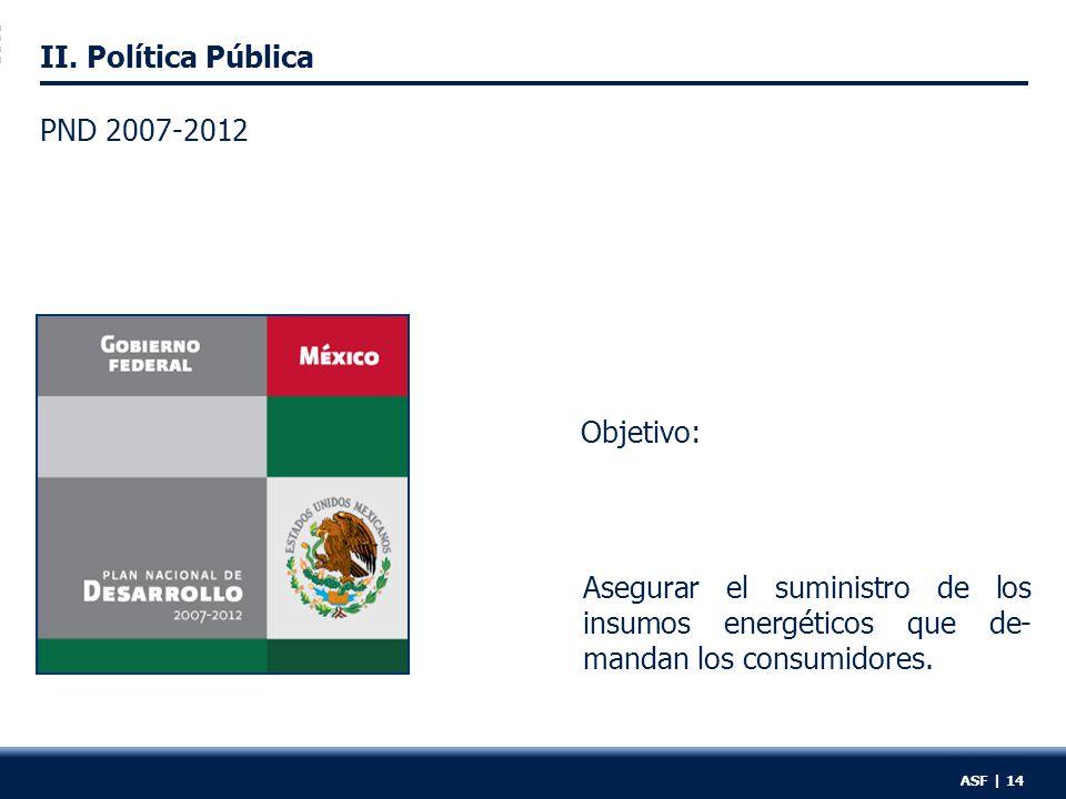 II. Política Pública PND 2007-2012 Asegurar el suministro de los insumos energéticos que de- mandan los consumidores. ASF | 14 Objetivo: