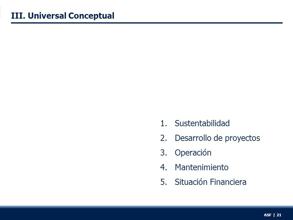 III. Universal Conceptual 1.Sustentabilidad 2.Desarrollo de proyectos 3.Operación 4.Mantenimiento 5.Situación Financiera ASF | 21